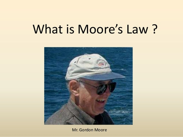 What is Moore's Law ?  Mr. Gordon Moore