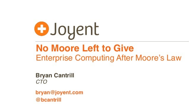 No Moore Left to Give Enterprise Computing After Moore's Law CTO bryan@joyent.com Bryan Cantrill @bcantrill