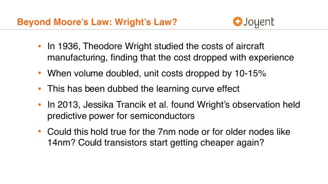 Beyond Moore's Law: Wright's Law? • In 1936, Theodore Wright studied the costs of aircraft manufacturing, finding that the ...