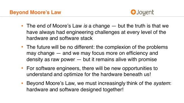 Beyond Moore's Law • The end of Moore's Law is a change — but the truth is that we have always had engineering challenges ...