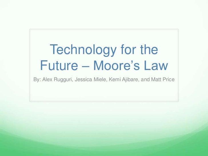 Technology for the  Future – Moore's LawBy: Alex Rugguri, Jessica Miele, Kemi Ajibare, and Matt Price