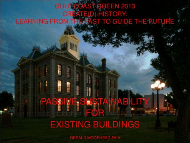 GULF COAST GREEN 2013 CREATE(D) HISTORY: LEARNING FROM THE PAST TO GUIDE THE FUTURE PASSIVE SUSTAINABILITY FOR EXISTING BU...
