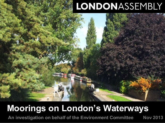 Moorings on London's Waterways An investigation on behalf of the Environment Committee  Nov 2013