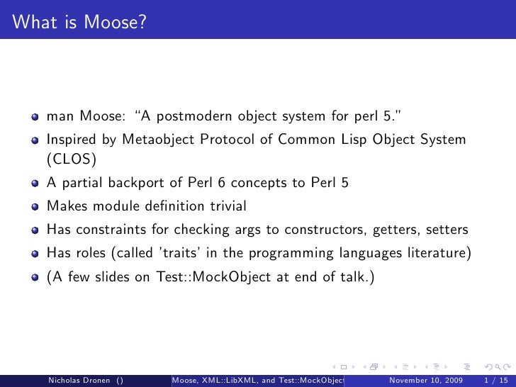 """What is Moose?       man Moose: """"A postmodern object system for perl 5.""""    Inspired by Metaobject Protocol of Common Lisp..."""