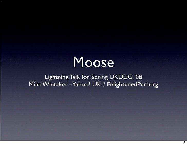 Moose      Lightning Talk for Spring UKUUG '08 Mike Whitaker - Yahoo! UK / EnlightenedPerl.org                            ...