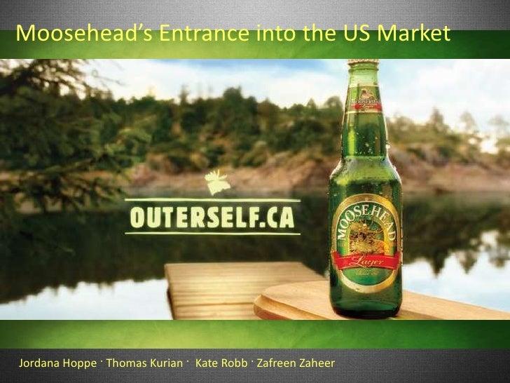 Moosehead's Entrance into the US MarketJordana Hoppe · Thomas Kurian · Kate Robb · Zafreen Zaheer