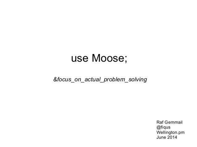 use Moose; &focus_on_actual_problem_solving Raf Gemmail @fiqus Wellington.pm June 2014