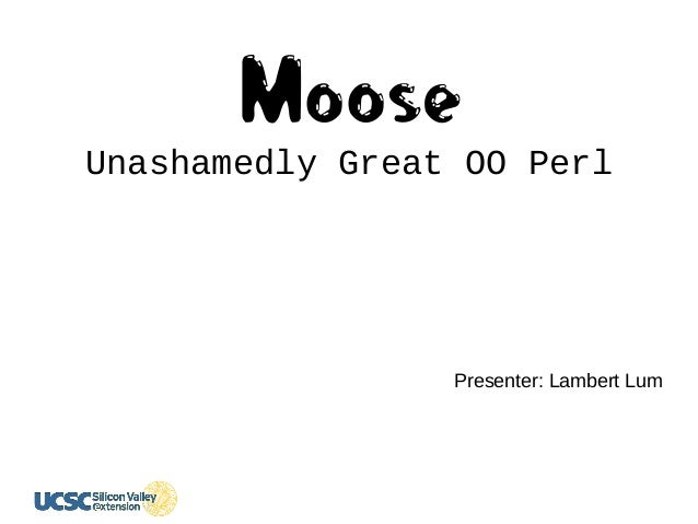 MooseUnashamedly Great OO Perl Presenter: Lambert Lum