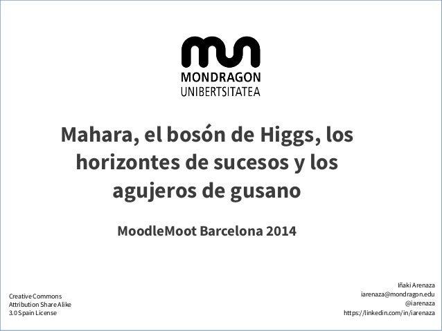 Mahara, el bosón de Higgs, los horizontes de sucesos y los agujeros de gusano MoodleMoot Barcelona 2014 Iñaki Arenaza iare...