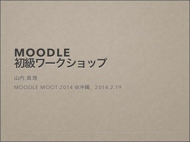 MOODLE 初級ワークショップ !  山内 真理 !  MOODLE MOOT 2014 @沖縄, 2014.2.19