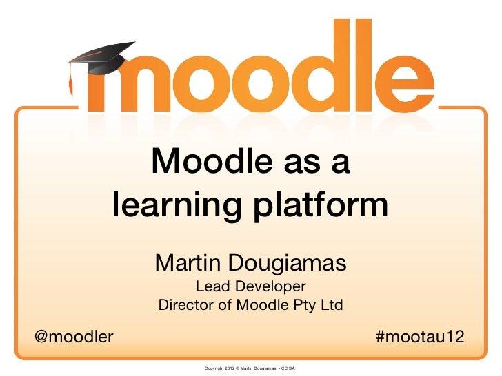 Moodle as a       learning platform           Martin Dougiamas                Lead Developer           Director of Moodle ...