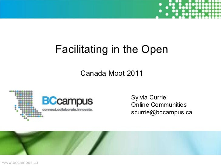 www.bccampus.ca Facilitating in the Open Canada Moot 2011 Sylvia Currie Online Communities [email_address]
