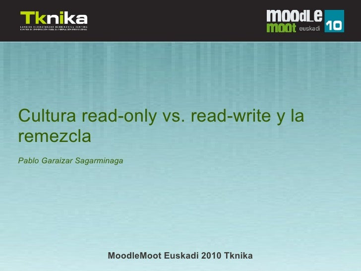 Cultura read-only vs. read-write y la remezcla Pablo Garaizar Sagarminaga                           MoodleMoot Euskadi 201...