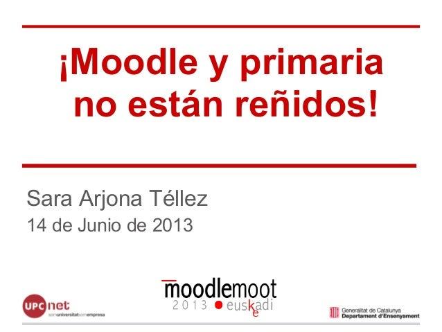 ¡Moodle y primaria no están reñidos! Sara Arjona Téllez 14 de Junio de 2013