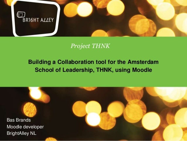 Project THNK         Building a Collaboration tool for the Amsterdam           School of Leadership, THNK, using MoodleBas...