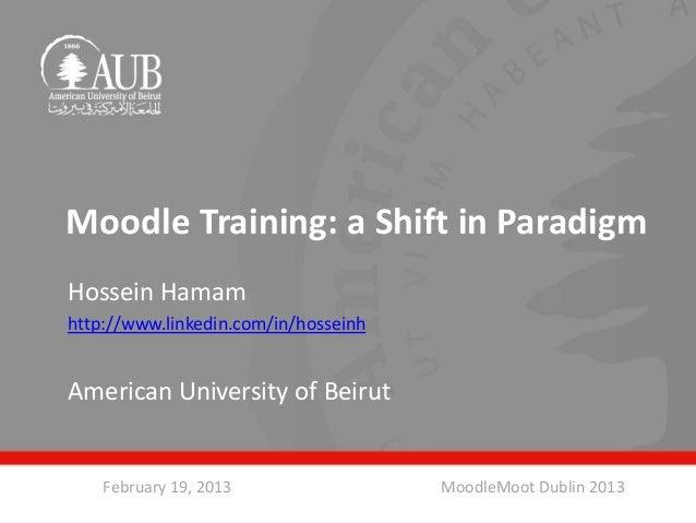 Moodle Training: a Shift in ParadigmHossein Hamamhttp://www.linkedin.com/in/hosseinhAmerican University of Beirut    Febru...