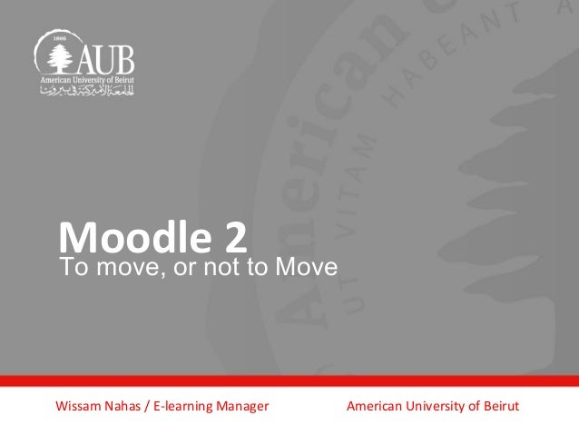 Moodle 2to MoveTo move, or notWissam Nahas / E-learning Manager   American University of Beirut