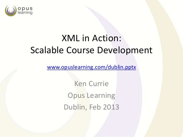 XML in Action:Scalable Course Development   www.opuslearning.com/dublin.pptx          Ken Currie         Opus Learning    ...