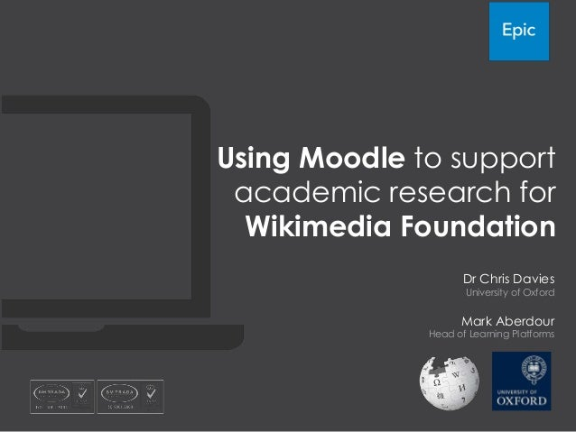 Using Moodle to support academic research for  Wikimedia Foundation                     Dr Chris Davies                   ...
