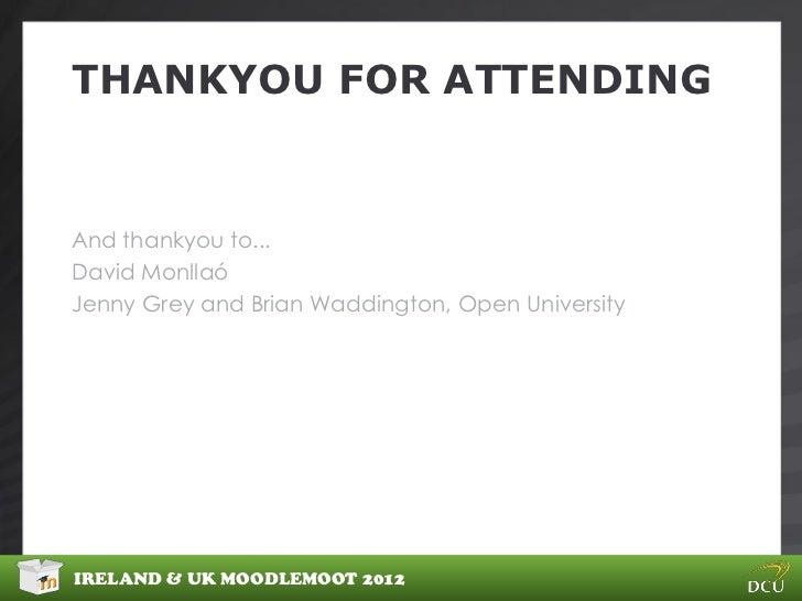 THANKYOU FOR ATTENDINGAnd thankyou to...David MonllaóJenny Grey and Brian Waddington, Open UniversityIRELAND & UK MOODLEMO...
