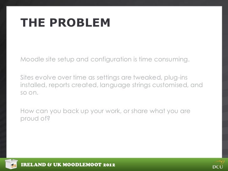 THE PROBLEMMoodle site setup and configuration is time consuming.Sites evolve over time as settings are tweaked, plug-insi...