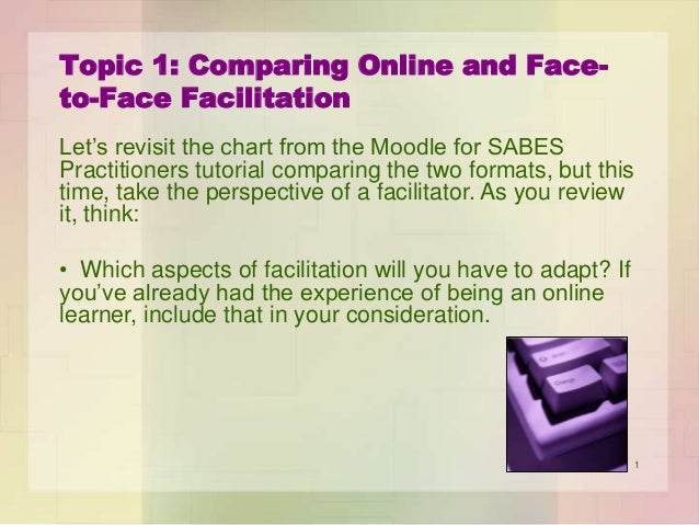 Topic 1: Comparing Online and Faceto-Face Facilitation Let's revisit the chart from the Moodle for SABES Practitioners tut...