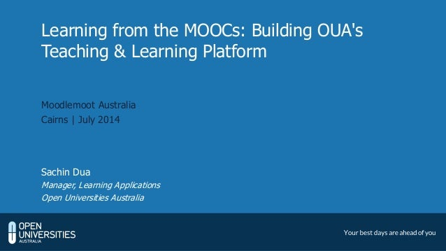 Learning from the MOOCs: Building OUA's Teaching & Learning Platform Sachin Dua Manager, Learning Applications Open Univer...