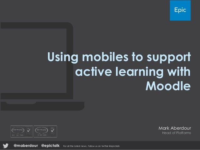 Using mobiles to support active learning with Moodle Mark Aberdour Head of Platforms @epictalk For all the latest news , f...