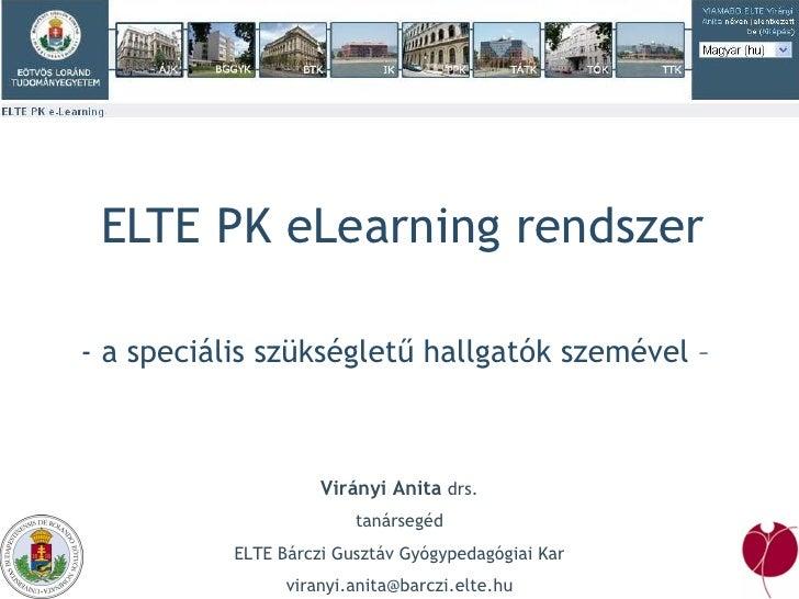 ELTE PK eLearning rendszer - a speciális szükségletű hallgatók szemével –  Virányi Anita  drs. tanársegéd ELTE Bárczi Gusz...