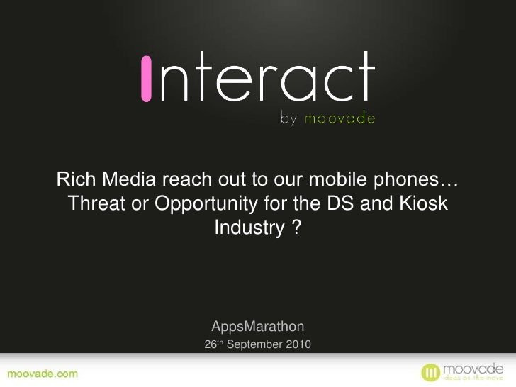 Rich Media reach out to our mobile phones… Threat or Opportunity for the DS and Kiosk Industry ?<br />AppsMarathon<br />26...