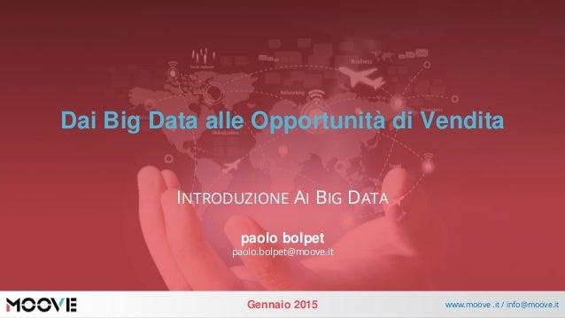 Gennaio 2015 www.moove .it / info@moove.it Dai Big Data alle Opportunità di Vendita INTRODUZIONE AI BIG DATA paolo bolpet ...