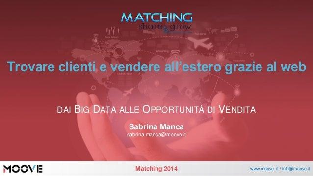 Matching2014  www.moove .it / info@moove.it  Trovare clienti e vendere all'estero grazie al web  DAIBIGDATAALLEOPPORTUNITÀ...