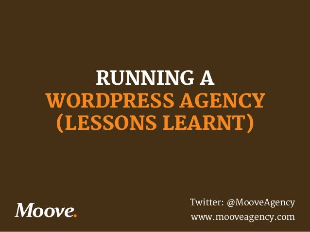 RUNNING A  WORDPRESS AGENCY (LESSONS LEARNT)  Twitter: @MooveAgency www.mooveagency.com