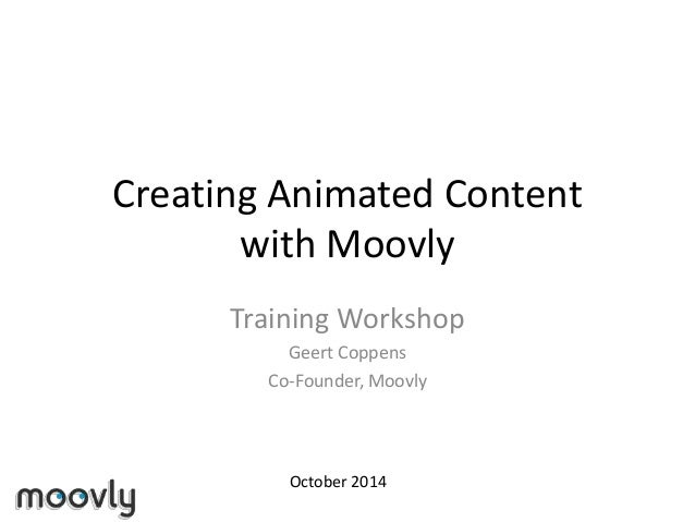 Creating Animated Content with Moovly Training Workshop Geert Coppens Co-Founder, Moovly October 2014