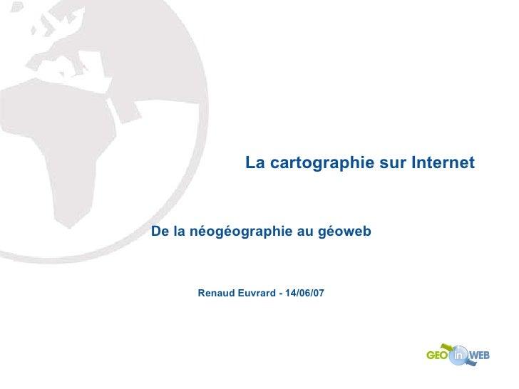 La cartographie sur Internet De la néogéographie au géoweb Renaud Euvrard - 14/06/07
