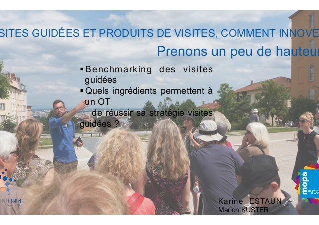 SITES GUIDÉES ET PRODUITS DE VISITES, COMMENT INNOVE Karine ESTAUN – Marion KUSTER §Benchmarking des visites guidées §...