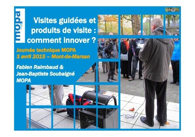 Visites guidées et produits de visite : comment innover ? Journée technique MOPA 3 avril 2015 – Mont-de-Marsan Fabien Raim...