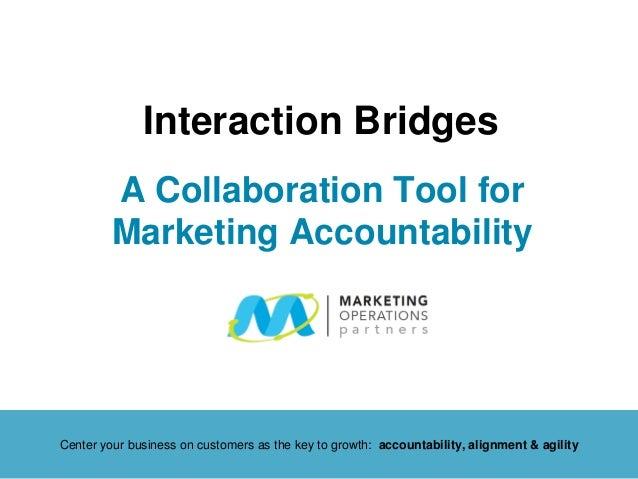 A Collaboration Tool for Marketing Accountability Interaction Bridges Center your business on customers as the key to grow...