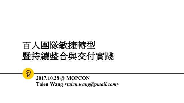 百人團隊敏捷轉型 暨持續整合與交付實踐 2017.10.28 @ MOPCON Taien Wang <taien.wang@gmail.com>