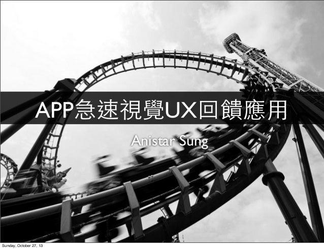 APP急速視覺UX回饋應⽤用 Anistar Sung  Sunday, October 27, 13