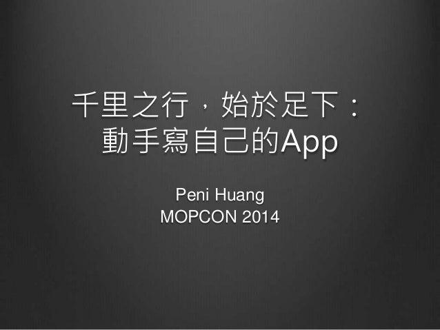 千里之行,始於足下:  動手寫自己的App  Peni Huang  MOPCON 2014