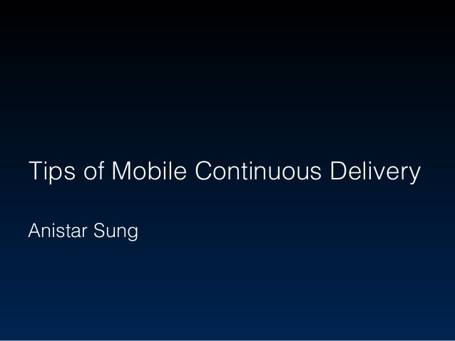 Tips of Mobile Continuous Delivery Anistar Sung