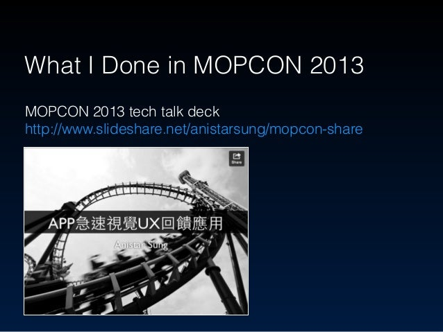 MOPCON 2013 tech talk deck http://www.slideshare.net/anistarsung/mopcon-share What I Done in MOPCON 2013