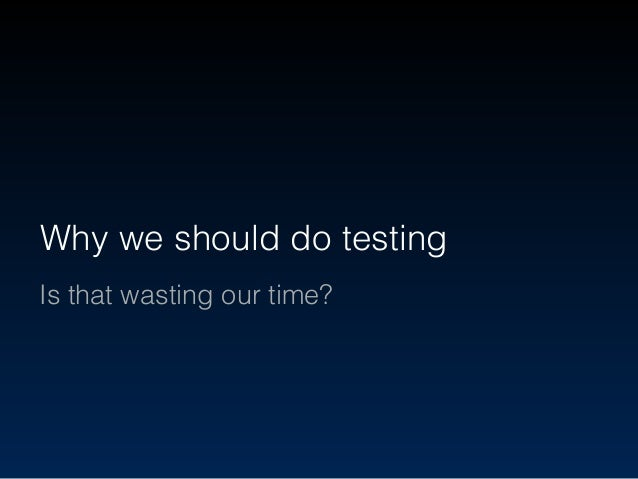 Why we should do testing Is that wasting our time?