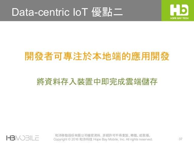 和沛移動股份有限公司機密資料,非經許可不得重製、轉載、或散播。 Copyright © 2016 和沛科技 Hope Bay Mobile, Inc. All rights reserved. 37 Data-centric IoT 優點二 將...