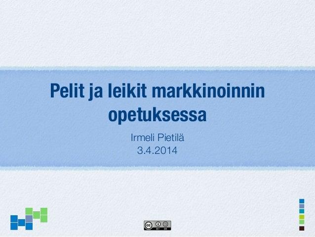 Pelit ja leikit markkinoinnin opetuksessa Irmeli Pietilä 3.4.2014