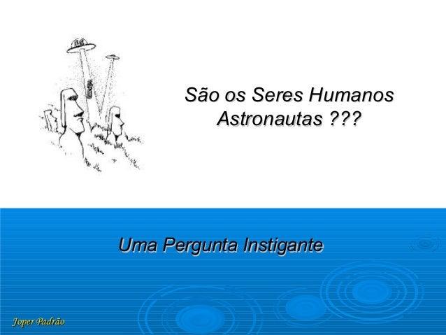 Joper PadrãoJoper Padrão Uma Pergunta InstiganteUma Pergunta Instigante São os Seres HumanosSão os Seres Humanos Astronaut...