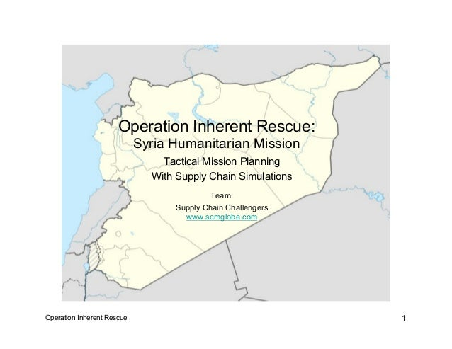 Operation Inherent Rescue 1 Operation Inherent Rescue: Syria Humanitarian Mission Tactical Mission Planning With Supply Ch...