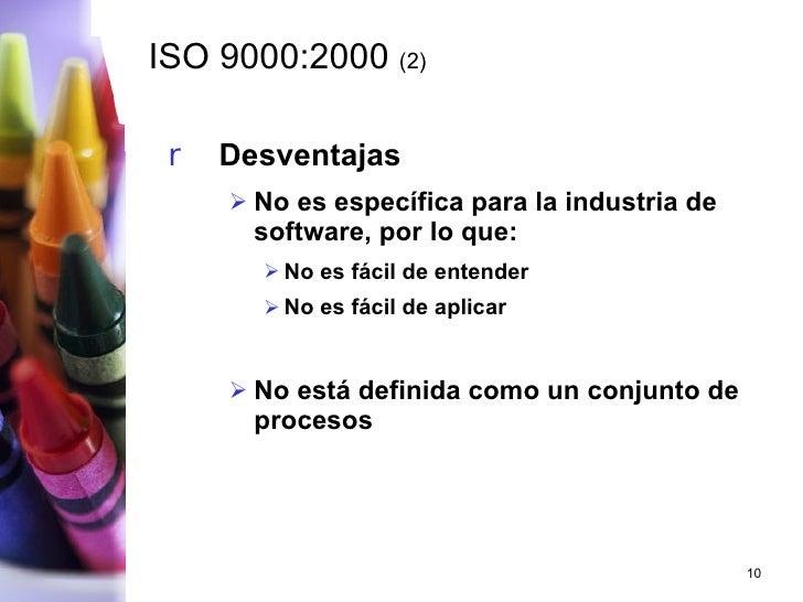 ISO 9000:2000  (2) <ul><li>Desventajas </li></ul><ul><ul><li>No es específica para la industria de software, por lo que: <...