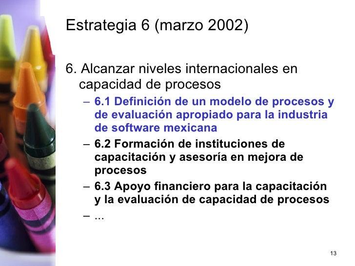 Estrategia 6 (marzo 2002) <ul><li>6 . Alcanzar niveles internacionales en capacidad de procesos </li></ul><ul><ul><li>6.1 ...